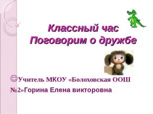 Классный час Поговорим о дружбе Учитель МКОУ «Болоховская ООШ №2»Горина Елена