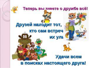 Теперь вы знаете о дружбе всё! Друзей находит тот, кто сам встречает их улыбк