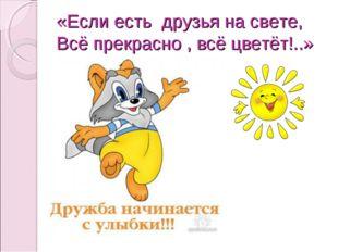 «Если есть друзья на свете, Всё прекрасно , всё цветёт!..»