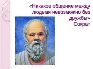«Никакое общение между людьми невозможно без дружбы» Сократ