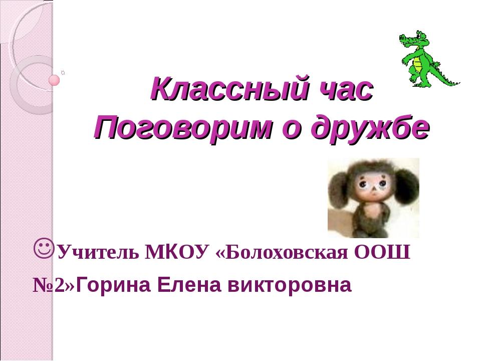 Классный час Поговорим о дружбе Учитель МКОУ «Болоховская ООШ №2»Горина Елена...