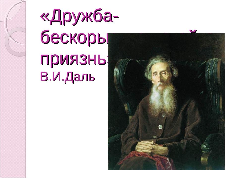«Дружба- бескорыстная стойкая приязнь» В.И.Даль