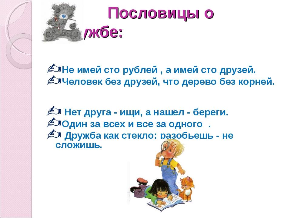 Пословицы о дружбе: Не имей сто рублей , а имей сто друзей. Человек без друз...