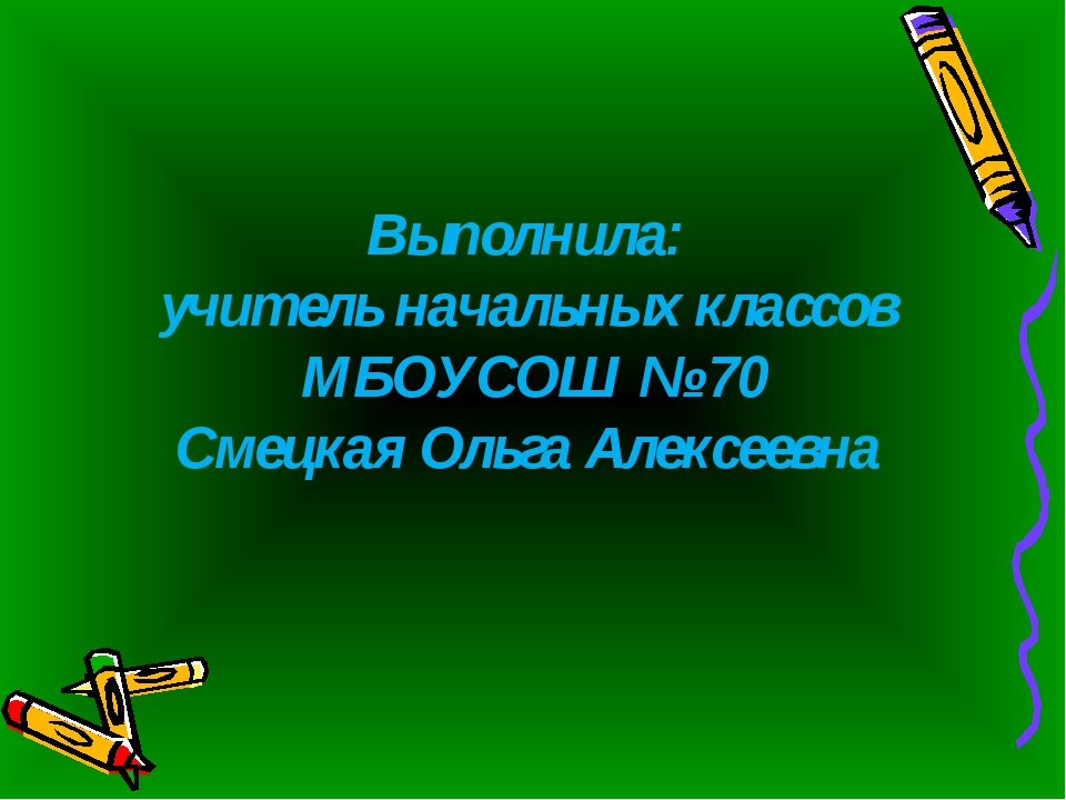 Выполнила: учитель начальных классов МБОУСОШ № 70 Смецкая Ольга Алексеевна