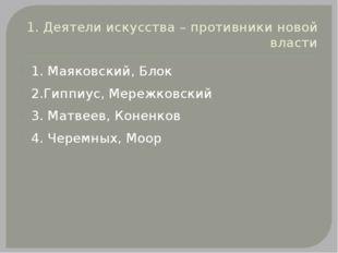 1. Деятели искусства – противники новой власти 1. Маяковский, Блок 2.Гиппиус,