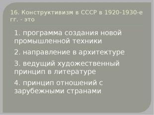 16. Конструктивизм в СССР в 1920-1930-е гг. - это 1. программа создания новой
