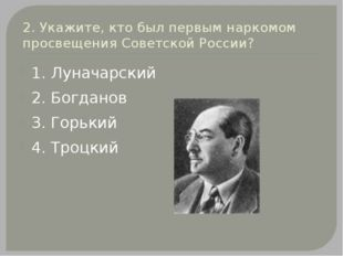 2. Укажите, кто был первым наркомом просвещения Советской России? 1. Луначарс