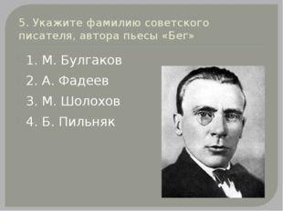 5. Укажите фамилию советского писателя, автора пьесы «Бег» 1. М. Булгаков 2.