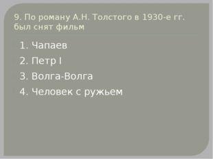 9. По роману А.Н. Толстого в 1930-е гг. был снят фильм 1. Чапаев 2. Петр I 3.