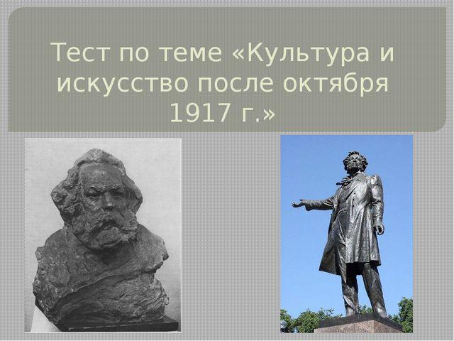 Тест по теме «Культура и искусство после октября 1917 г.»