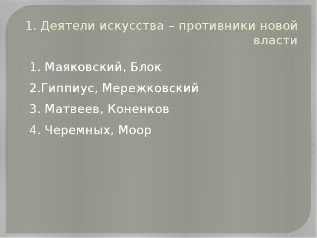1. Деятели искусства – противники новой власти 1. Маяковский, Блок 2.Гиппиус,...