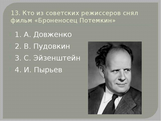 13. Кто из советских режиссеров снял фильм «Броненосец Потемкин» 1. А. Довжен...
