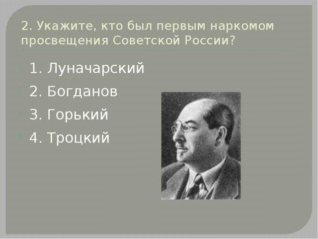 2. Укажите, кто был первым наркомом просвещения Советской России? 1. Луначарс...