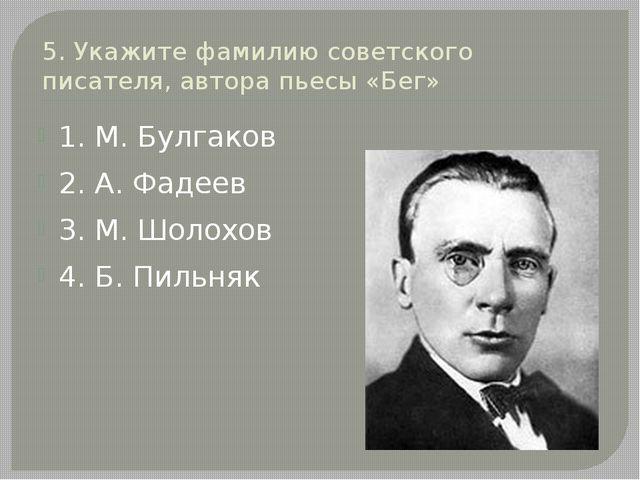 5. Укажите фамилию советского писателя, автора пьесы «Бег» 1. М. Булгаков 2....