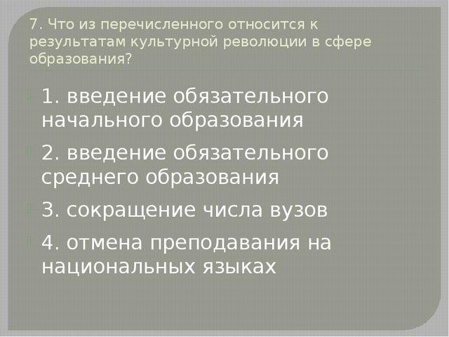 7. Что из перечисленного относится к результатам культурной революции в сфере...