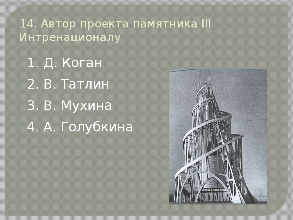 14. Автор проекта памятника III Интренационалу 1. Д. Коган 2. В. Татлин 3. В....