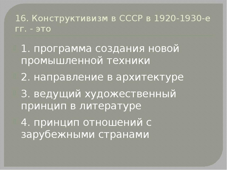 16. Конструктивизм в СССР в 1920-1930-е гг. - это 1. программа создания новой...