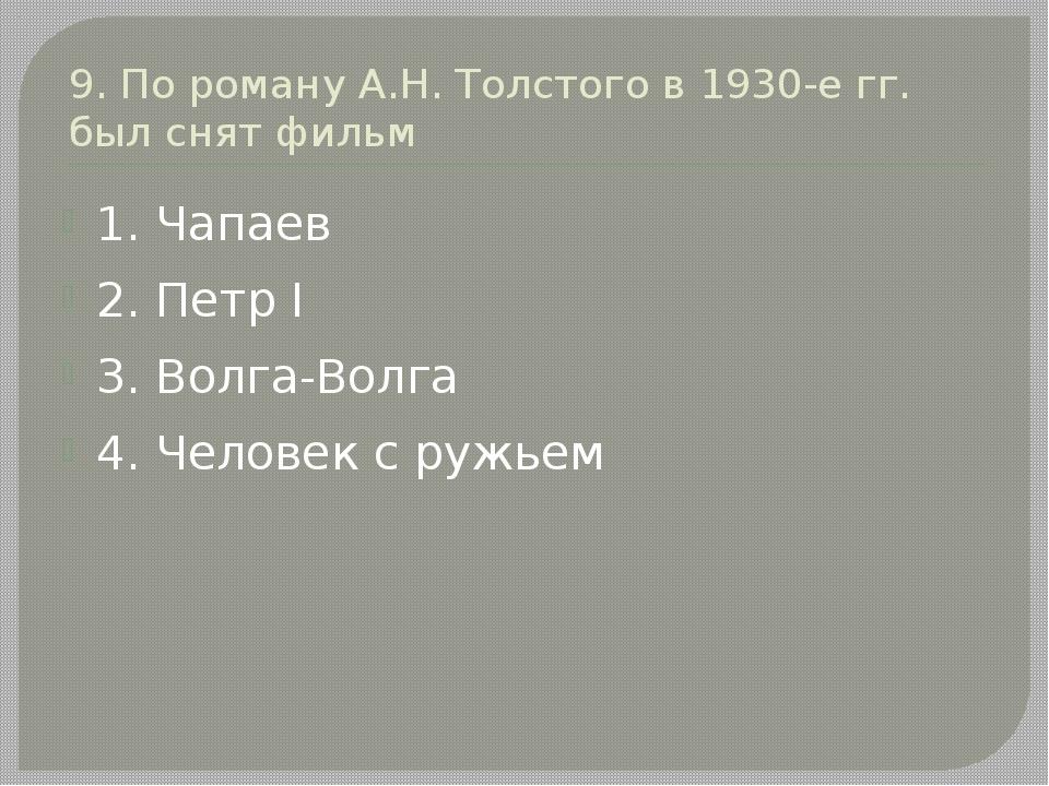 9. По роману А.Н. Толстого в 1930-е гг. был снят фильм 1. Чапаев 2. Петр I 3....
