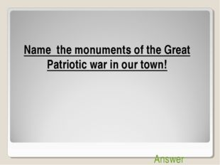 Name the monuments of the Great Patriotic war in our town! Answer