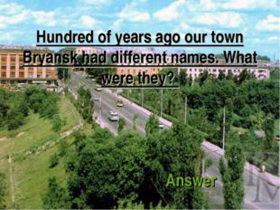 Hundred of years ago our town Bryansk had different names. What were they? An