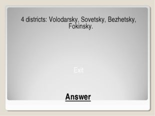 Answer 4 districts: Volodarsky, Sovetsky, Bezhetsky, Fokinsky. Exit