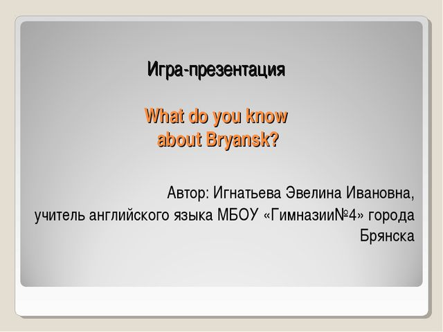 Игра-презентация What do you know about Bryansk? Автор: Игнатьева Эвелина Ив...