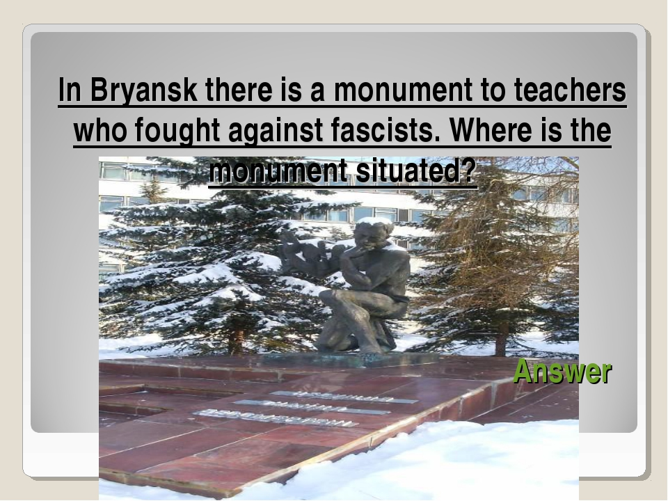 In Bryansk there is a monument to teachers who fought against fascists. Wher...