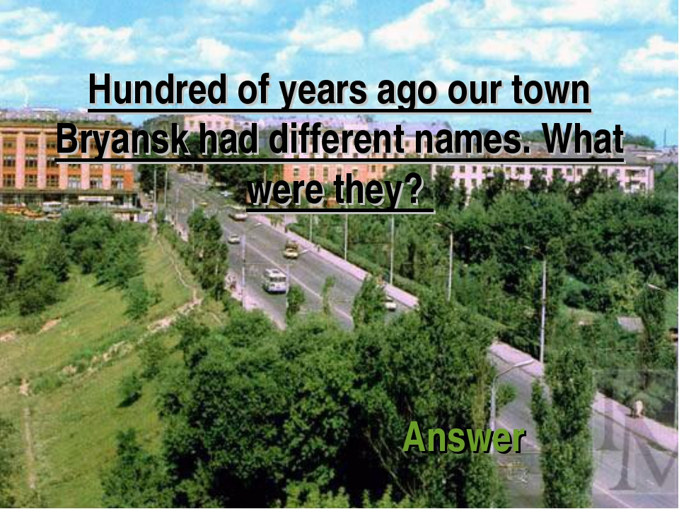 Hundred of years ago our town Bryansk had different names. What were they? An...
