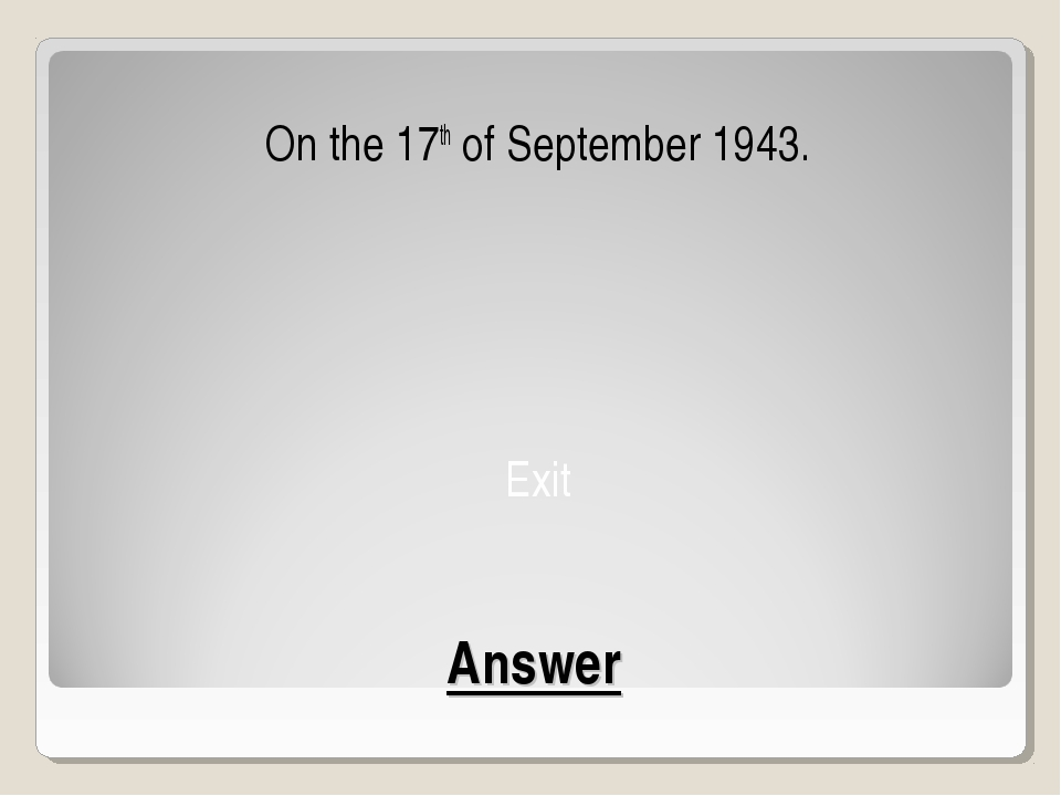 Answer On the 17th of September 1943. Exit