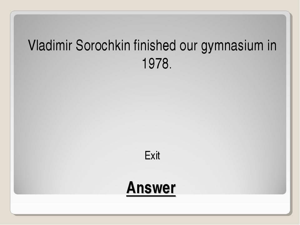 Answer Vladimir Sorochkin finished our gymnasium in 1978. Exit