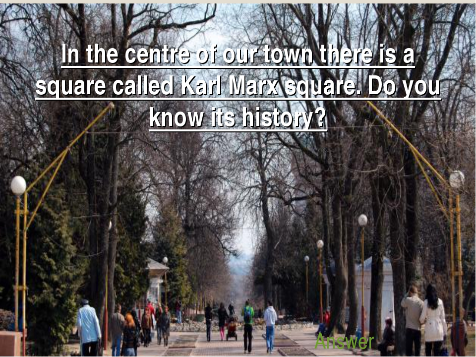 In the centre of our town there is a square called Karl Marx square. Do you k...