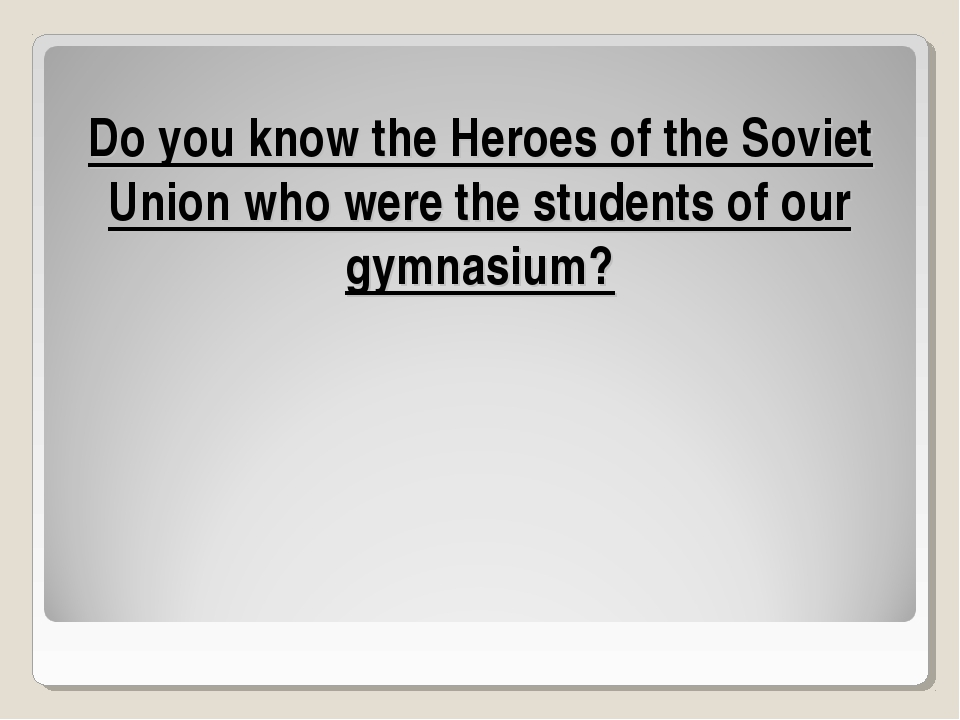 Do you know the Heroes of the Soviet Union who were the students of our gymna...