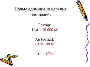 Новые единицы измерения площадей: Гектар: 1 га = 10 000 м² Ар (сотка): 1 а =