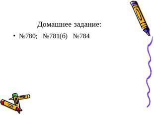 Домашнее задание: №780; №781(б) №784