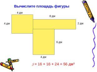 Вычислите площадь фигуры 4 дм 4 дм 8 дм 4 дм 6 дм 2 дм S = 16 + 16 + 24 = 56