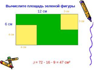 Вычислите площадь зеленой фигуры S = 72 - 16 - 9 = 47 см2 6 см 12 см 4 см 4 с