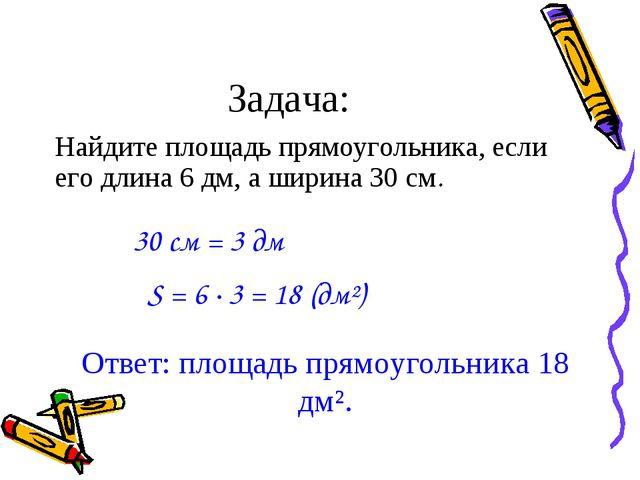 Задача: Найдите площадь прямоугольника, если его длина 6 дм, а ширина 30 см....