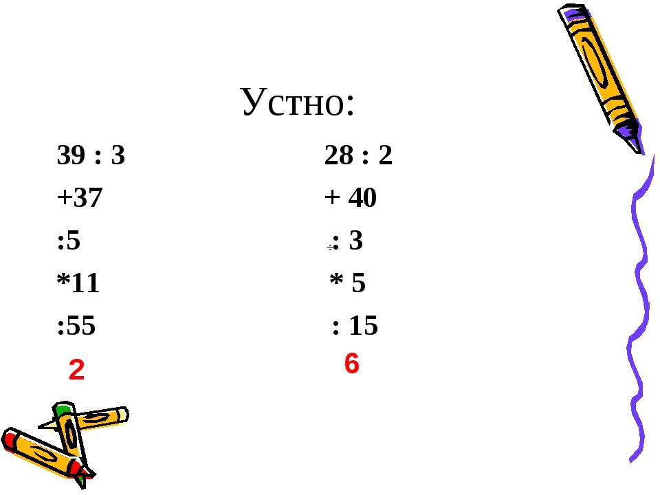 Устно: 39 : 3 28 : 2 +37 + 40 :5 : 3 *11 * 5 :55 : 15 2 6