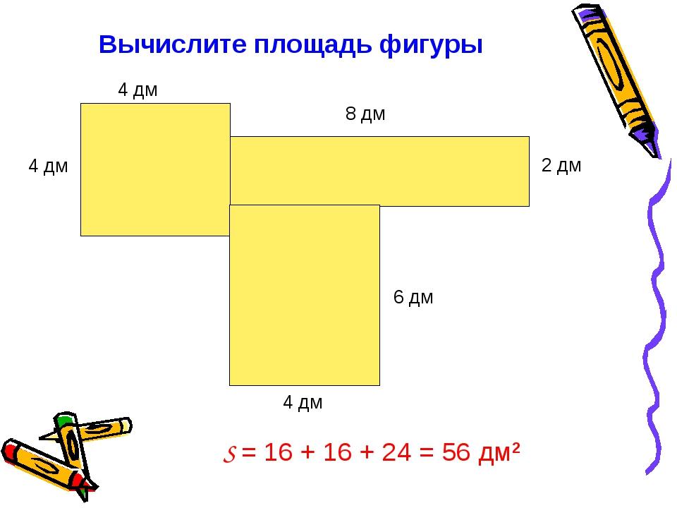 Вычислите площадь фигуры 4 дм 4 дм 8 дм 4 дм 6 дм 2 дм S = 16 + 16 + 24 = 56...