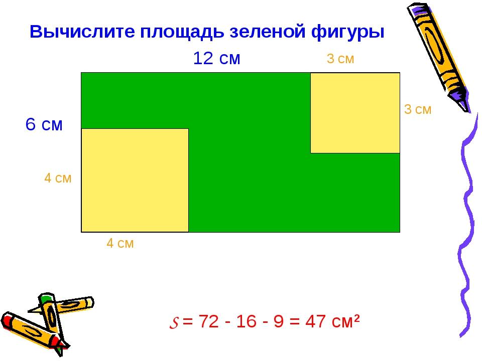 Вычислите площадь зеленой фигуры S = 72 - 16 - 9 = 47 см2 6 см 12 см 4 см 4 с...