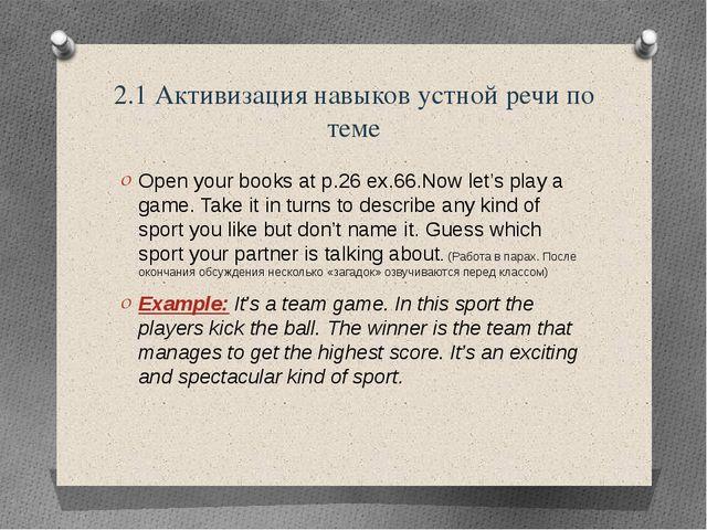 2.1 Активизация навыков устной речи по теме Open your books at p.26 ex.66.Now...