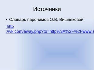 Источники Словарь паронимов О.В. Вишняковой http://vk.com/away.php?to=http%3A