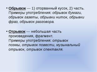 Обрывок— 1) оторванный кусок, 2) часть. Примеры употребления:обрывок бумаги