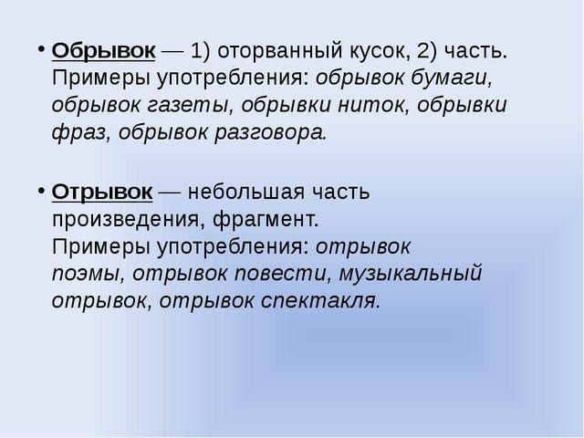 Обрывок— 1) оторванный кусок, 2) часть. Примеры употребления:обрывок бумаги...