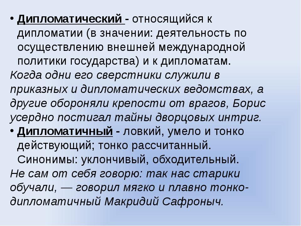 Дипломатический - относящийся к дипломатии (в значении: деятельность по осуще...