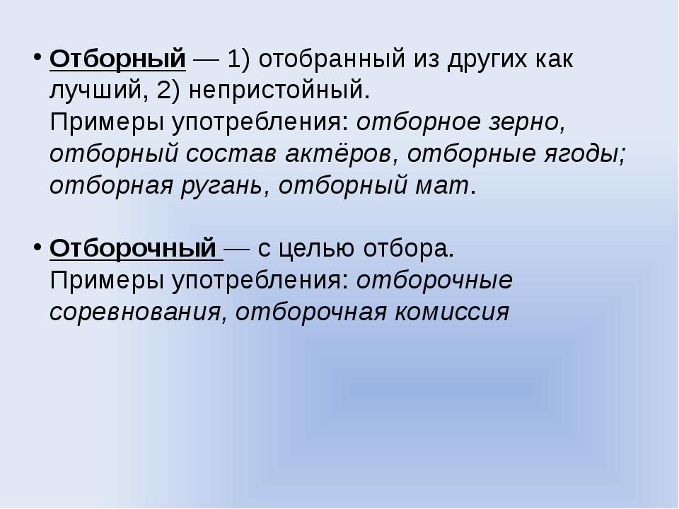 Отборный— 1) отобранный из других как лучший, 2) непристойный. Примеры употр...