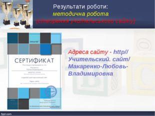 Результати роботи: методична робота (створення учительського сайту) Адреса са
