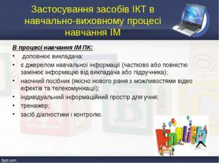 В процесі навчання ІМ ПК: доповнює викладача: є джерелом навчальної інформаці