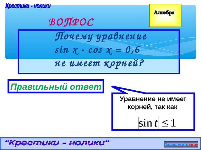 Почему уравнение sin x ∙ cos x = 0,6 не имеет корней? ВОПРОС Правильный отве...