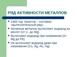 РЯД АКТИВНОСТИ МЕТАЛЛОВ 1863 год Бекетов – составил «вытеснительный ряд» Акти
